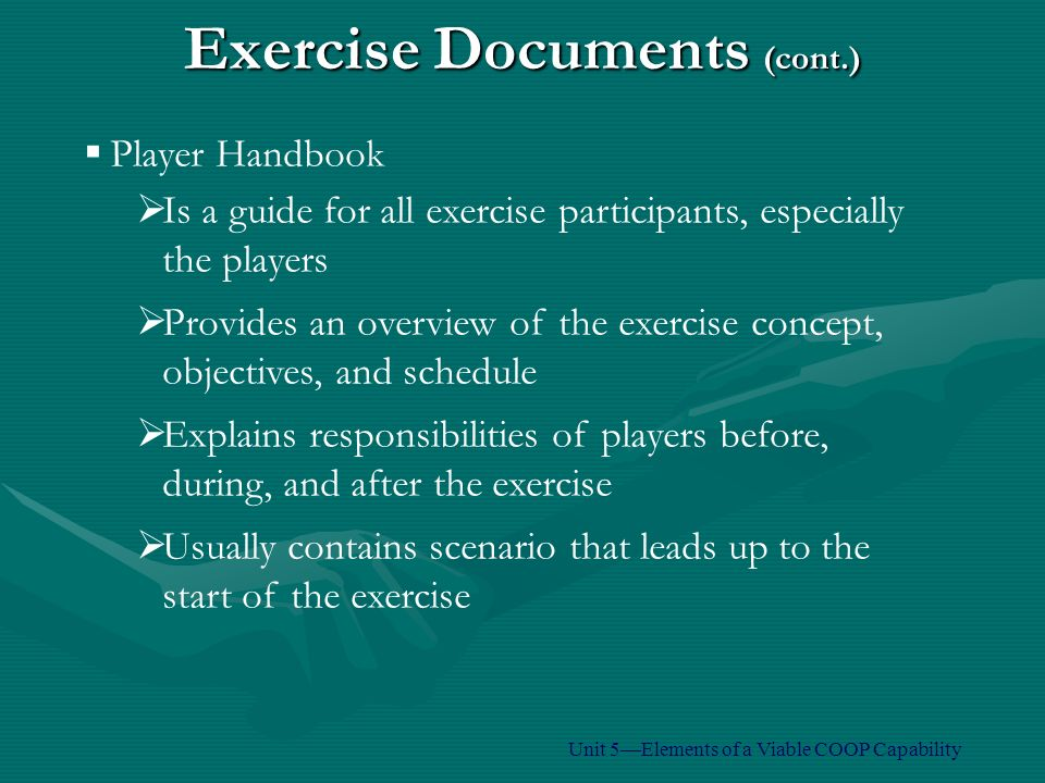 Exercise Documents (cont.)  Player Handbook  Is a guide for all exercise participants, especially the players  Provides an overview of the exercise concept, objectives, and schedule  Explains responsibilities of players before, during, and after the exercise  Usually contains scenario that leads up to the start of the exercise Unit 5—Elements of a Viable COOP Capability