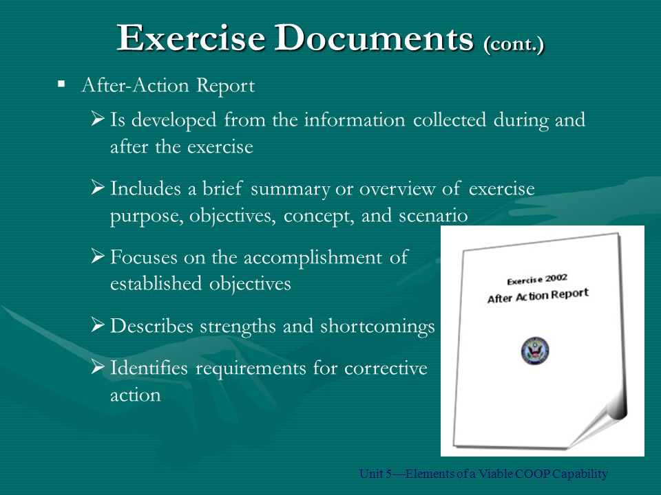 Exercise Documents (cont.)  After-Action Report  Is developed from the information collected during and after the exercise  Includes a brief summary or overview of exercise purpose, objectives, concept, and scenario  Focuses on the accomplishment of established objectives  Describes strengths and shortcomings  Identifies requirements for corrective action Unit 5—Elements of a Viable COOP Capability