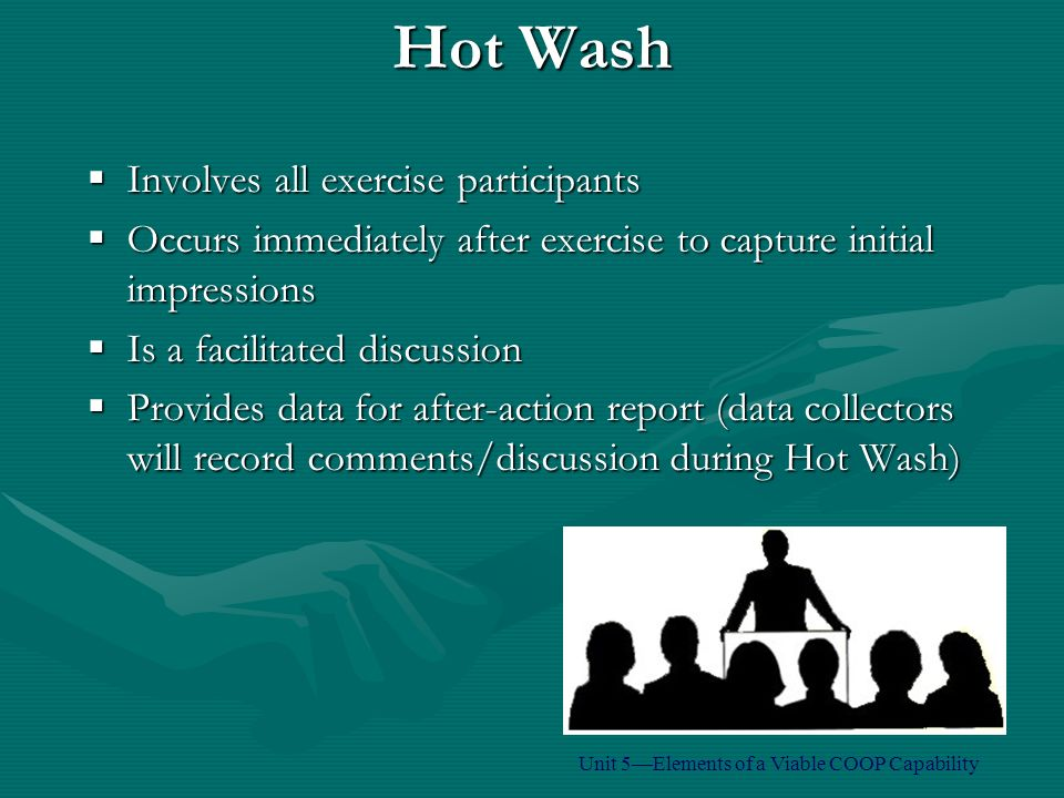 Hot Wash  Involves all exercise participants  Occurs immediately after exercise to capture initial impressions  Is a facilitated discussion  Provides data for after-action report (data collectors will record comments/discussion during Hot Wash) Unit 5—Elements of a Viable COOP Capability