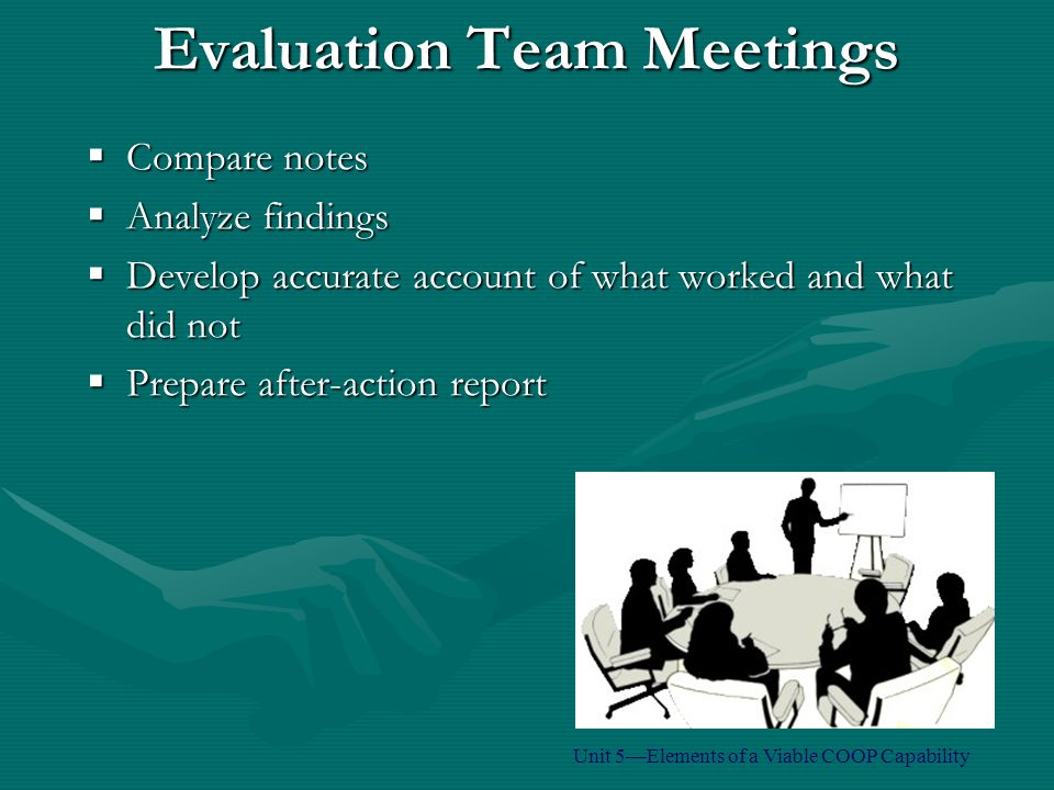 Evaluation Team Meetings  Compare notes  Analyze findings  Develop accurate account of what worked and what did not  Prepare after-action report Unit 5—Elements of a Viable COOP Capability