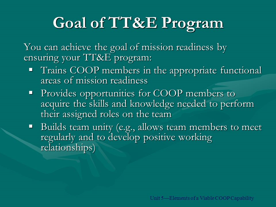 You can achieve the goal of mission readiness by ensuring your TT&E program:  Trains COOP members in the appropriate functional areas of mission readiness  Provides opportunities for COOP members to acquire the skills and knowledge needed to perform their assigned roles on the team  Builds team unity (e.g., allows team members to meet regularly and to develop positive working relationships) Goal of TT&E Program Unit 5—Elements of a Viable COOP Capability