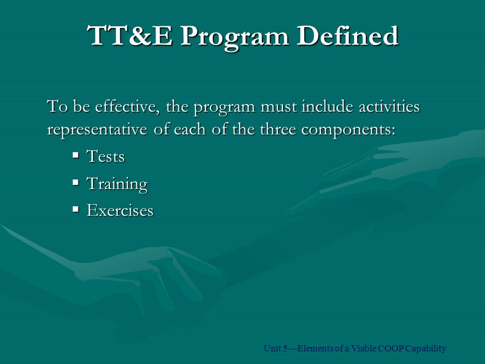To be effective, the program must include activities representative of each of the three components:  Tests  Training  Exercises TT&E Program Defined Unit 5—Elements of a Viable COOP Capability