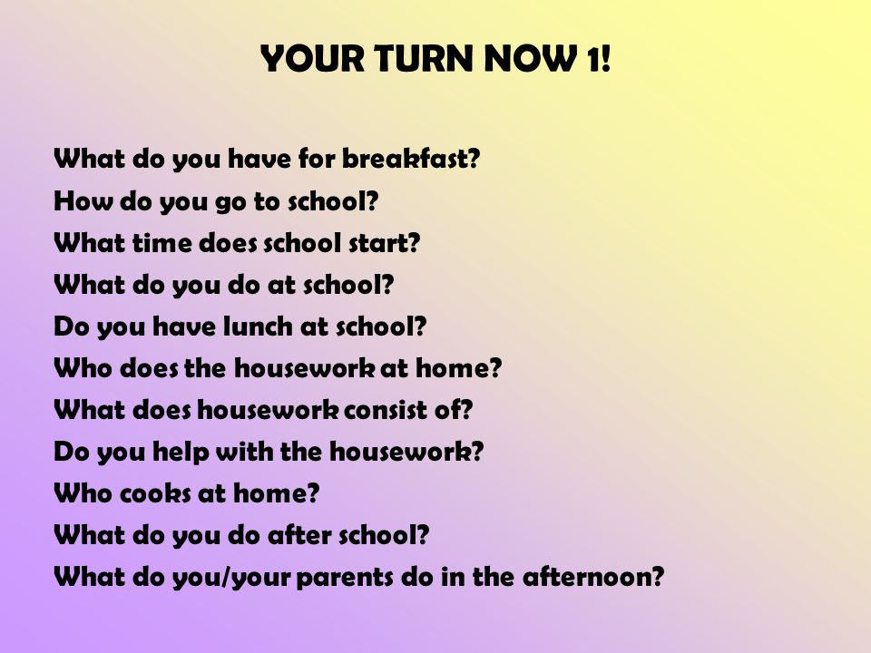 YOUR TURN NOW 1. What do you have for breakfast. How do you go to school.