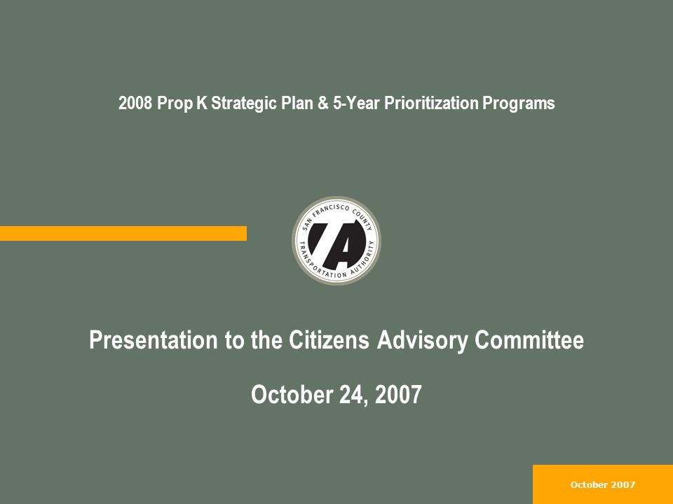 October Prop K Strategic Plan & 5-Year Prioritization Programs Presentation to the Citizens Advisory Committee October 24, 2007