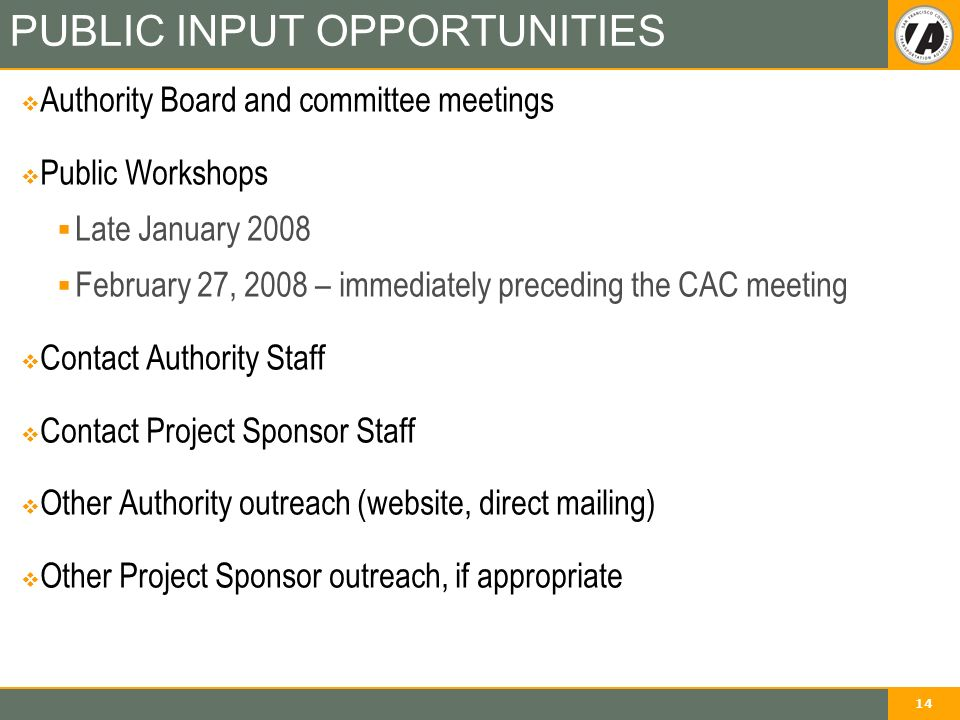 14 PUBLIC INPUT OPPORTUNITIES  Authority Board and committee meetings  Public Workshops  Late January 2008  February 27, 2008 – immediately preceding the CAC meeting  Contact Authority Staff  Contact Project Sponsor Staff  Other Authority outreach (website, direct mailing)  Other Project Sponsor outreach, if appropriate