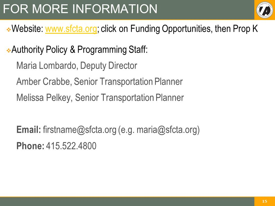 15 FOR MORE INFORMATION  Website:   click on Funding Opportunities, then Prop Kwww.sfcta.org  Authority Policy & Programming Staff: Maria Lombardo, Deputy Director Amber Crabbe, Senior Transportation Planner Melissa Pelkey, Senior Transportation Planner   (e.g.