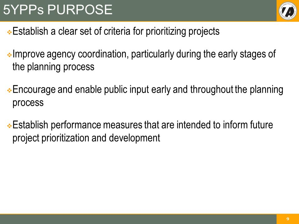 9 5YPPs PURPOSE  Establish a clear set of criteria for prioritizing projects  Improve agency coordination, particularly during the early stages of the planning process  Encourage and enable public input early and throughout the planning process  Establish performance measures that are intended to inform future project prioritization and development
