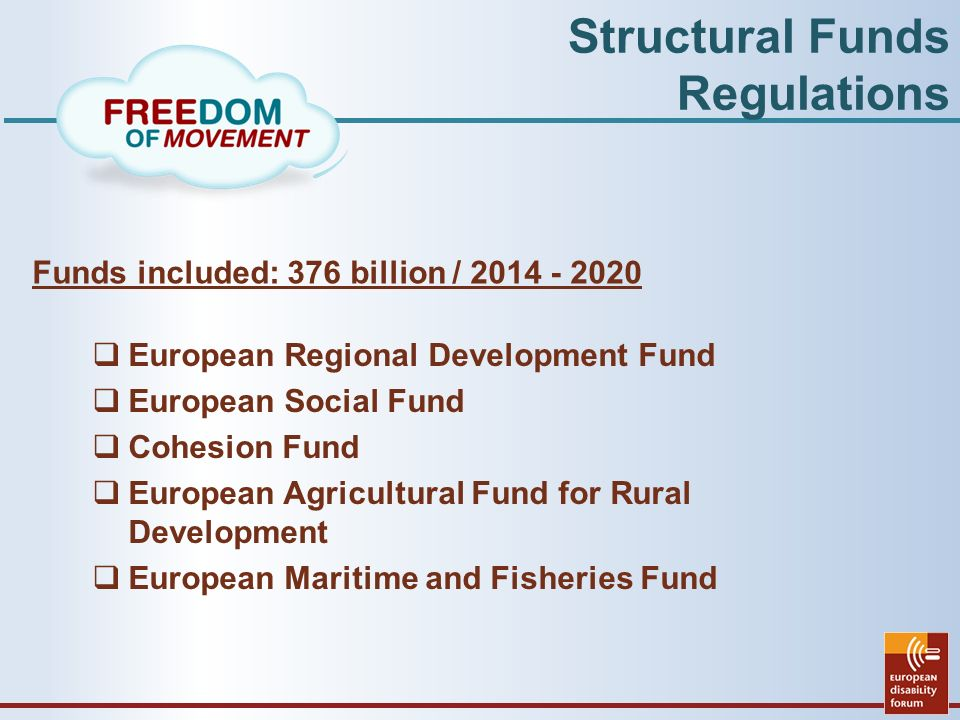 Structural Funds Regulations Funds included: 376 billion /  European Regional Development Fund  European Social Fund  Cohesion Fund  European Agricultural Fund for Rural Development  European Maritime and Fisheries Fund