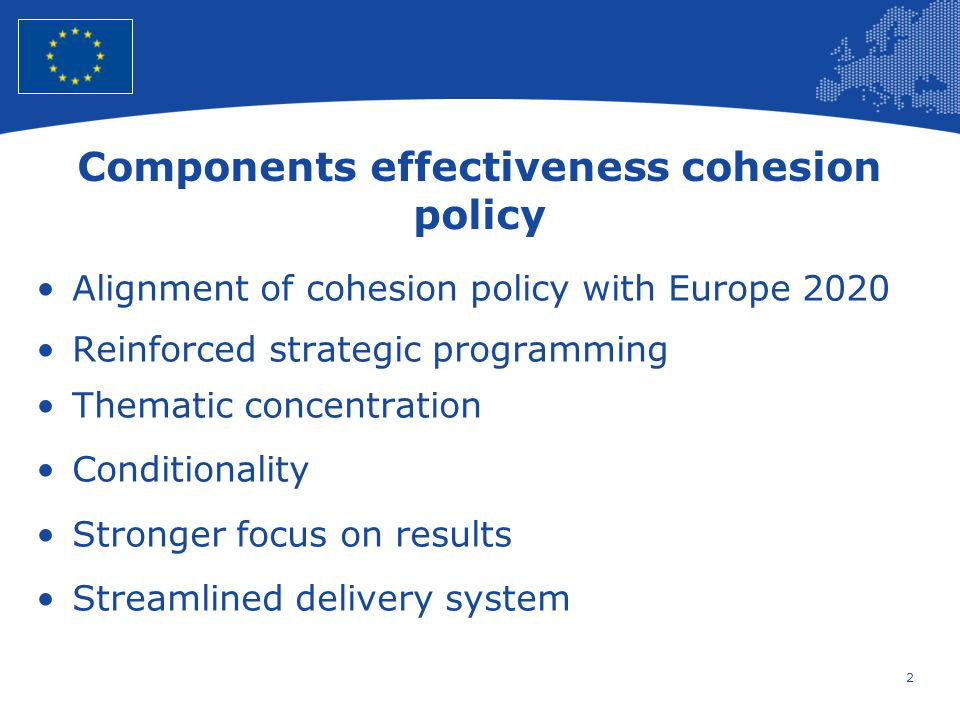 2 European Union Regional Policy – Employment, Social Affairs and Inclusion Components effectiveness cohesion policy Alignment of cohesion policy with Europe 2020 Reinforced strategic programming Thematic concentration Conditionality Stronger focus on results Streamlined delivery system