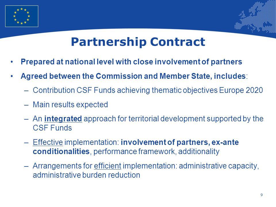 9 European Union Regional Policy – Employment, Social Affairs and Inclusion Partnership Contract Prepared at national level with close involvement of partners Agreed between the Commission and Member State, includes: –Contribution CSF Funds achieving thematic objectives Europe 2020 –Main results expected –An integrated approach for territorial development supported by the CSF Funds –Effective implementation: involvement of partners, ex-ante conditionalities, performance framework, additionality –Arrangements for efficient implementation: administrative capacity, administrative burden reduction