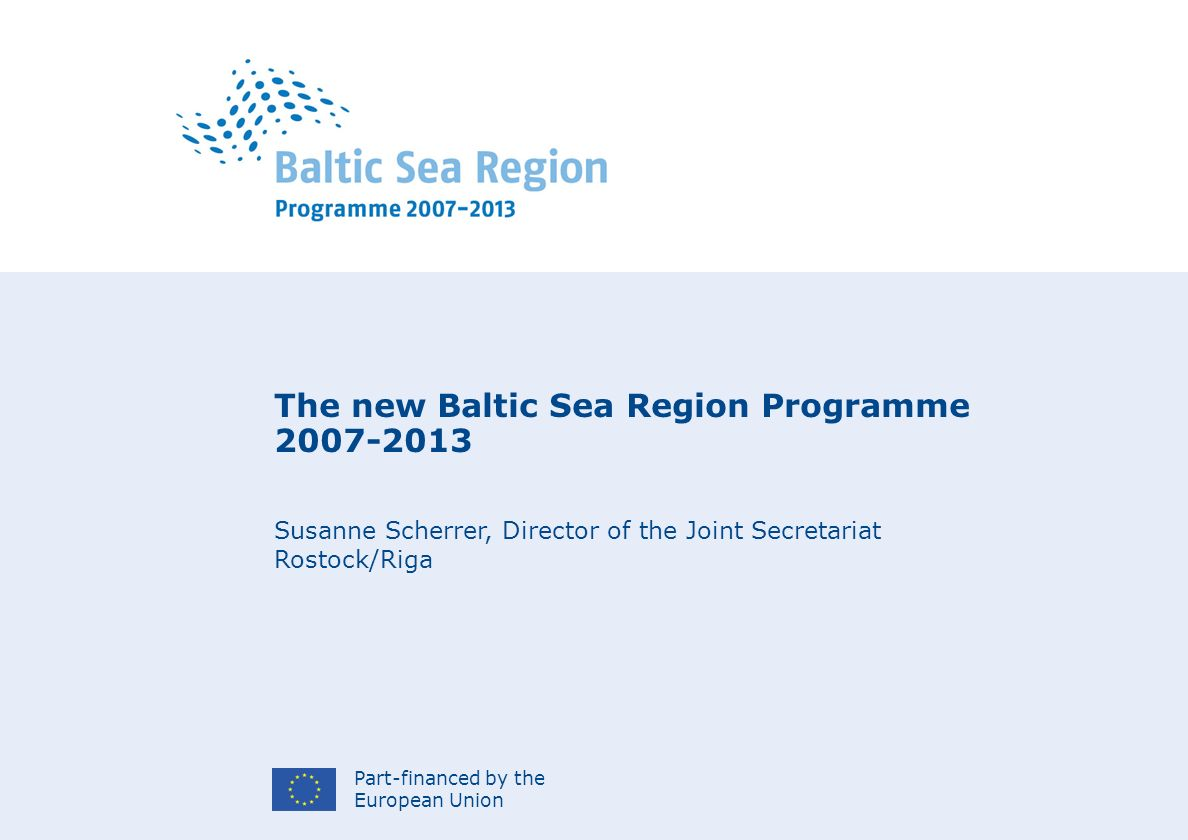 Part-financed by the European Union The new Baltic Sea Region Programme Susanne Scherrer, Director of the Joint Secretariat Rostock/Riga