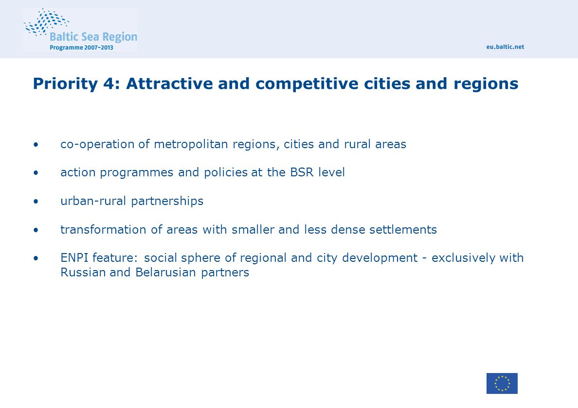 Priority 4: Attractive and competitive cities and regions co-operation of metropolitan regions, cities and rural areas action programmes and policies at the BSR level urban-rural partnerships transformation of areas with smaller and less dense settlements ENPI feature: social sphere of regional and city development - exclusively with Russian and Belarusian partners