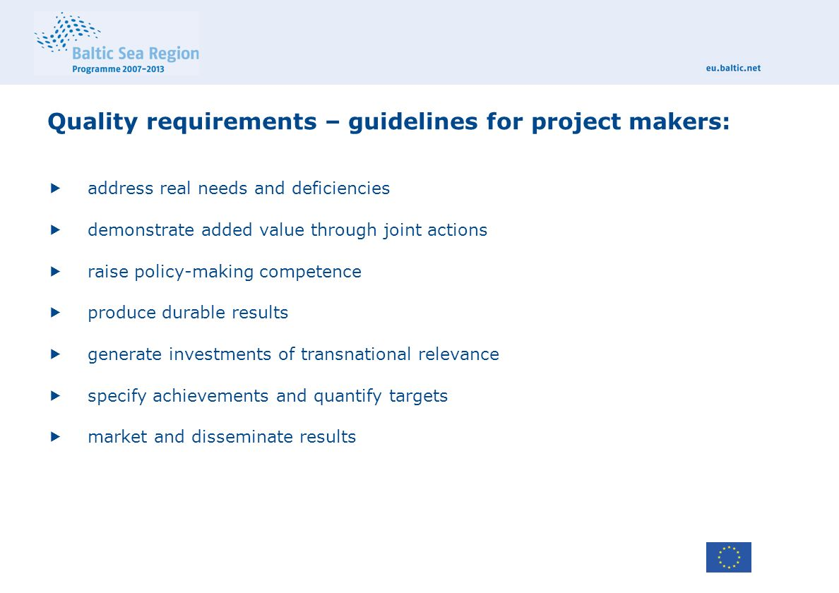 Quality requirements – guidelines for project makers:  address real needs and deficiencies  demonstrate added value through joint actions  raise policy-making competence  produce durable results  generate investments of transnational relevance  specify achievements and quantify targets  market and disseminate results