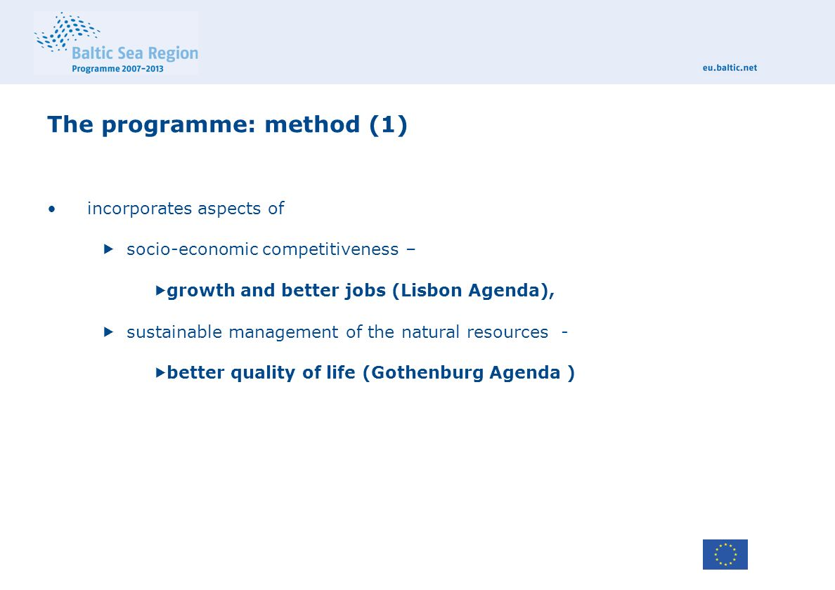 The programme: method (1) incorporates aspects of  socio-economic competitiveness –  growth and better jobs (Lisbon Agenda),  sustainable management of the natural resources -  better quality of life (Gothenburg Agenda )