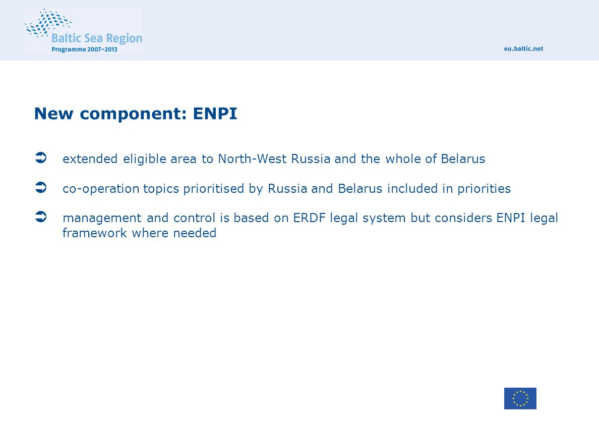 New component: ENPI  extended eligible area to North-West Russia and the whole of Belarus  co-operation topics prioritised by Russia and Belarus included in priorities  management and control is based on ERDF legal system but considers ENPI legal framework where needed