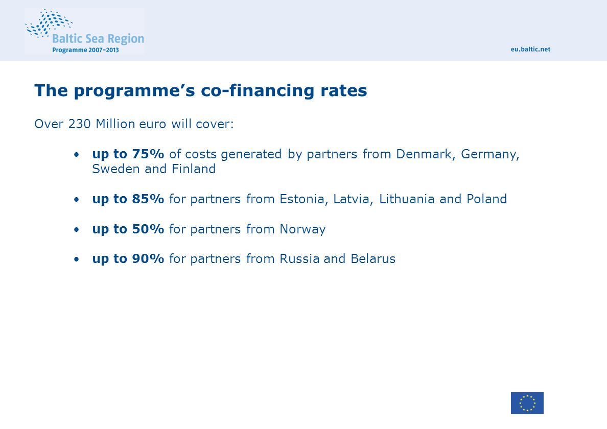 The programme's co-financing rates Over 230 Million euro will cover: up to 75% of costs generated by partners from Denmark, Germany, Sweden and Finland up to 85% for partners from Estonia, Latvia, Lithuania and Poland up to 50% for partners from Norway up to 90% for partners from Russia and Belarus