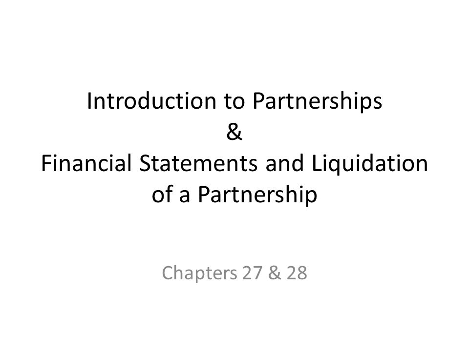 Introduction to Partnerships & Financial Statements and Liquidation of a Partnership Chapters 27 & 28
