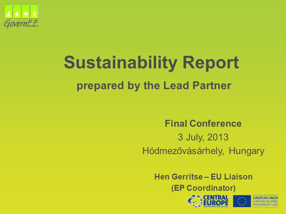 Sustainability Report prepared by the Lead Partner Final Conference 3 July, 2013 Hódmezővásárhely, Hungary Hen Gerritse – EU Liaison (EP Coordinator)