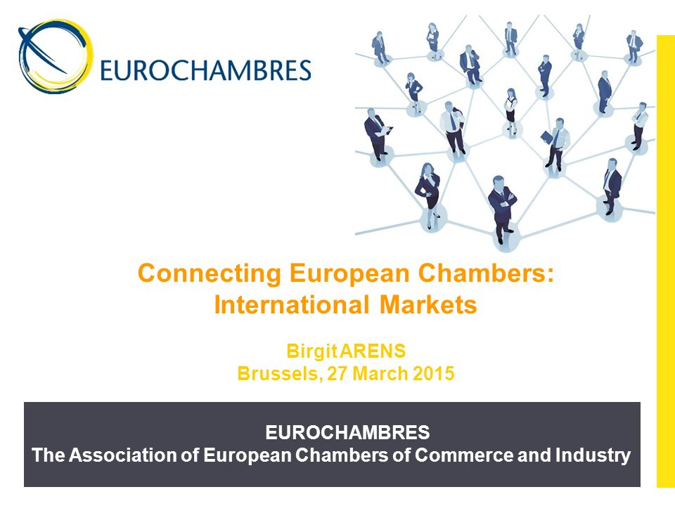 EUROCHAMBRES The Association of European Chambers of Commerce and Industry Connecting European Chambers: International Markets Birgit ARENS Brussels, 27 March 2015