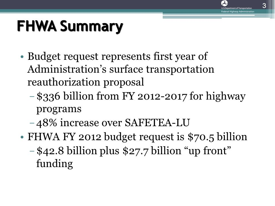 FHWA Summary Budget request represents first year of Administration's surface transportation reauthorization proposal ­ $336 billion from FY for highway programs ­ 48% increase over SAFETEA-LU FHWA FY 2012 budget request is $70.5 billion ­ $42.8 billion plus $27.7 billion up front funding 3