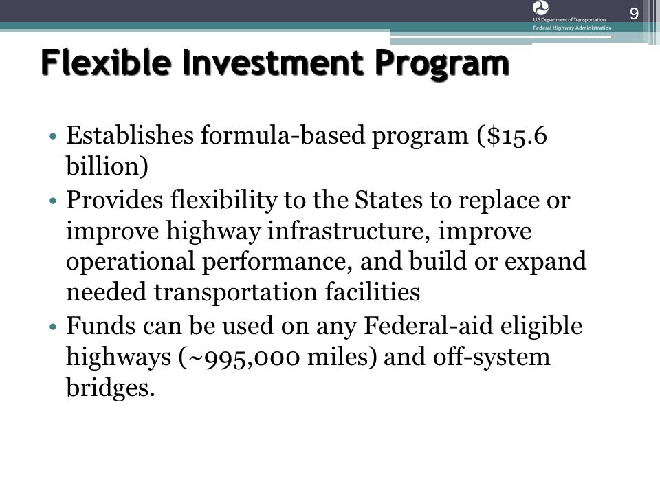 Flexible Investment Program 9 Establishes formula-based program ($15.6 billion) Provides flexibility to the States to replace or improve highway infrastructure, improve operational performance, and build or expand needed transportation facilities Funds can be used on any Federal-aid eligible highways (~995,000 miles) and off-system bridges.