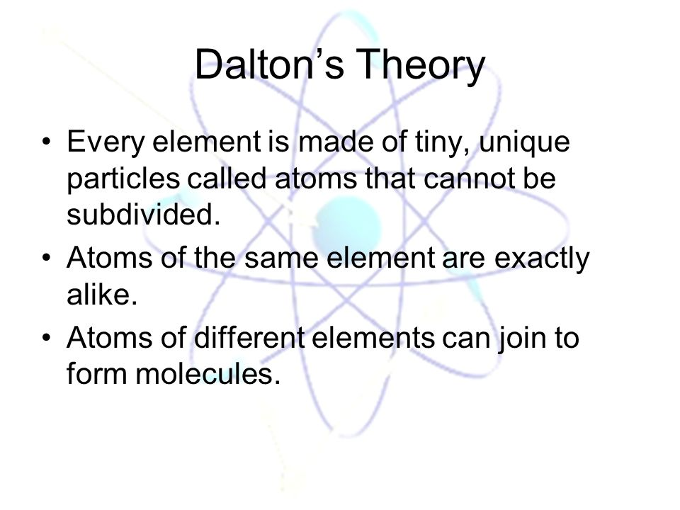 Dalton's Theory Every element is made of tiny, unique particles called atoms that cannot be subdivided.