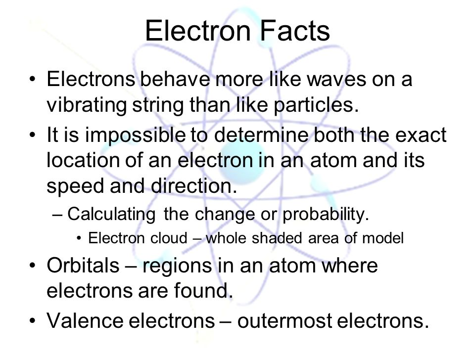 Electron Facts Electrons behave more like waves on a vibrating string than like particles.