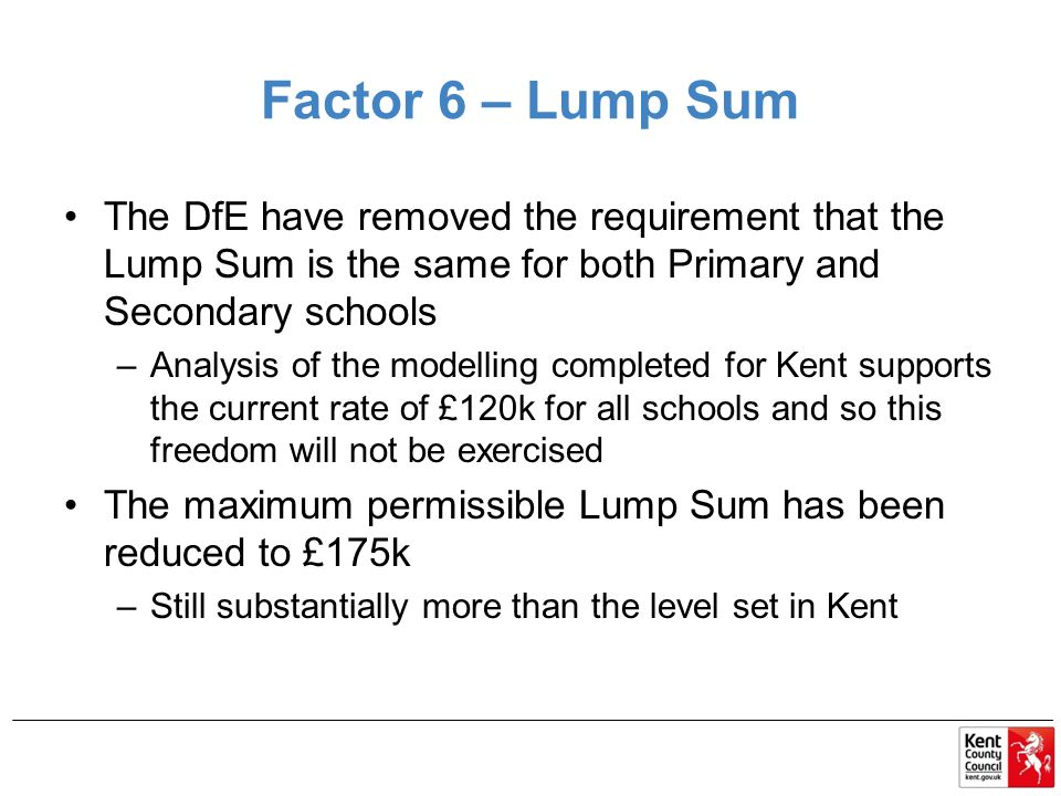 Factor 6 – Lump Sum The DfE have removed the requirement that the Lump Sum is the same for both Primary and Secondary schools –Analysis of the modelling completed for Kent supports the current rate of £120k for all schools and so this freedom will not be exercised The maximum permissible Lump Sum has been reduced to £175k –Still substantially more than the level set in Kent