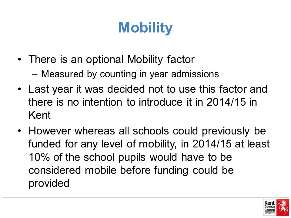 Mobility There is an optional Mobility factor –Measured by counting in year admissions Last year it was decided not to use this factor and there is no intention to introduce it in 2014/15 in Kent However whereas all schools could previously be funded for any level of mobility, in 2014/15 at least 10% of the school pupils would have to be considered mobile before funding could be provided