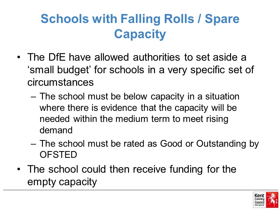 Schools with Falling Rolls / Spare Capacity The DfE have allowed authorities to set aside a 'small budget' for schools in a very specific set of circumstances –The school must be below capacity in a situation where there is evidence that the capacity will be needed within the medium term to meet rising demand –The school must be rated as Good or Outstanding by OFSTED The school could then receive funding for the empty capacity