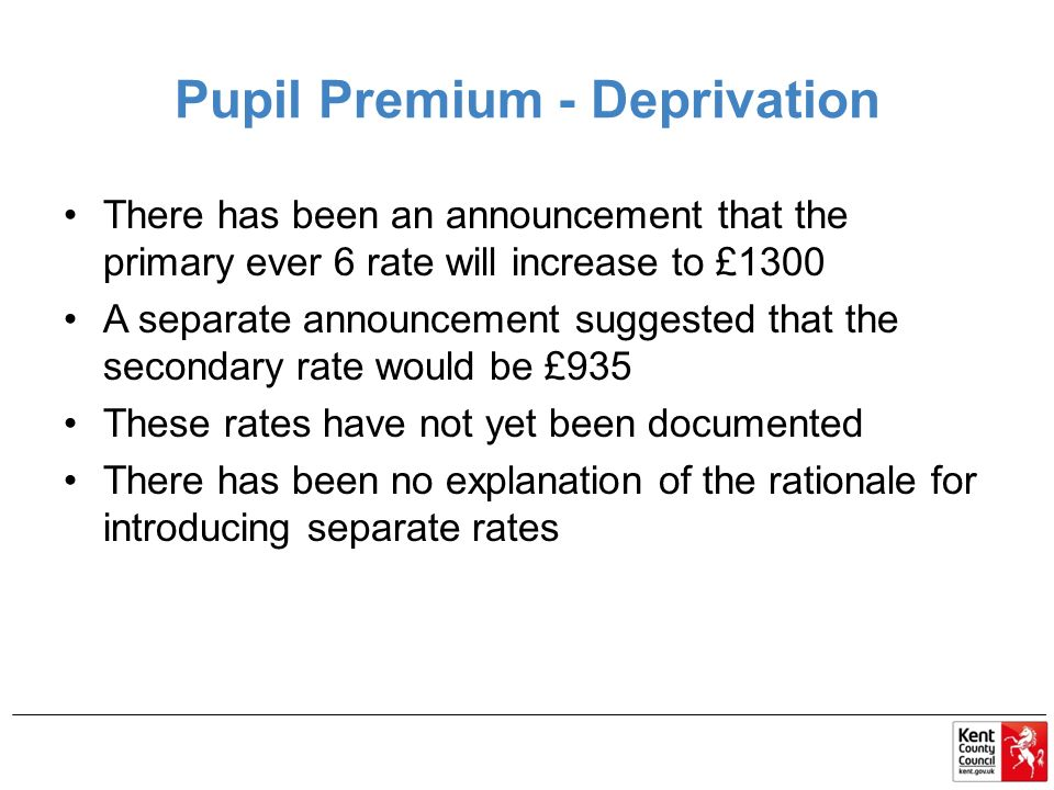 Pupil Premium - Deprivation There has been an announcement that the primary ever 6 rate will increase to £1300 A separate announcement suggested that the secondary rate would be £935 These rates have not yet been documented There has been no explanation of the rationale for introducing separate rates