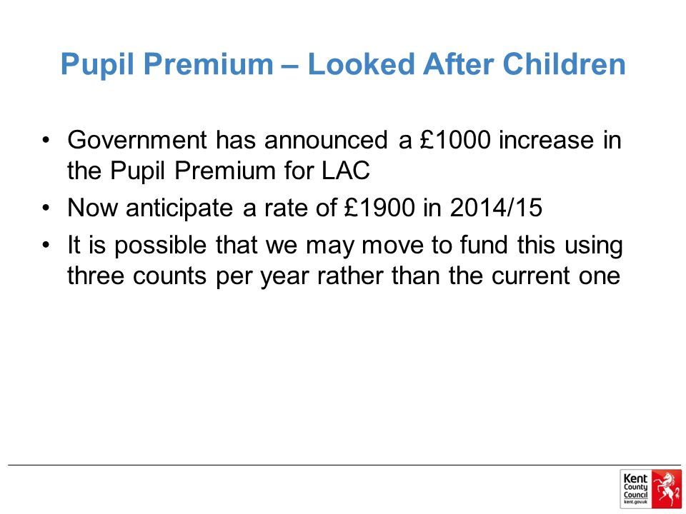 Pupil Premium – Looked After Children Government has announced a £1000 increase in the Pupil Premium for LAC Now anticipate a rate of £1900 in 2014/15 It is possible that we may move to fund this using three counts per year rather than the current one