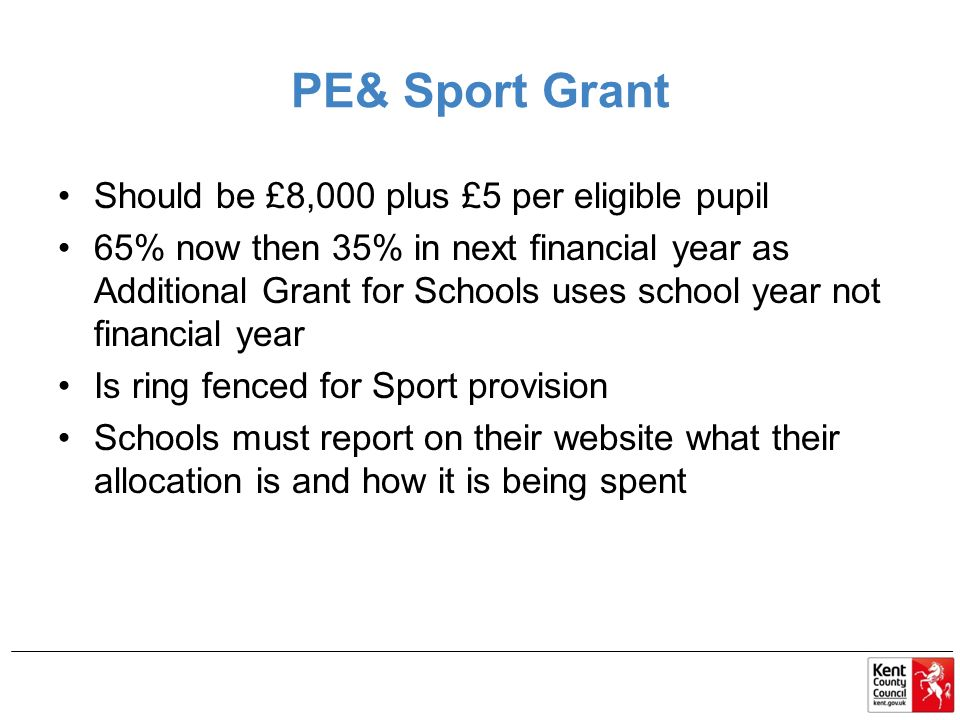 PE& Sport Grant Should be £8,000 plus £5 per eligible pupil 65% now then 35% in next financial year as Additional Grant for Schools uses school year not financial year Is ring fenced for Sport provision Schools must report on their website what their allocation is and how it is being spent