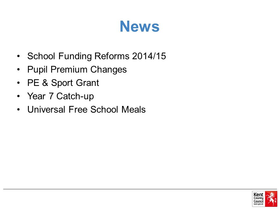 News School Funding Reforms 2014/15 Pupil Premium Changes PE & Sport Grant Year 7 Catch-up Universal Free School Meals