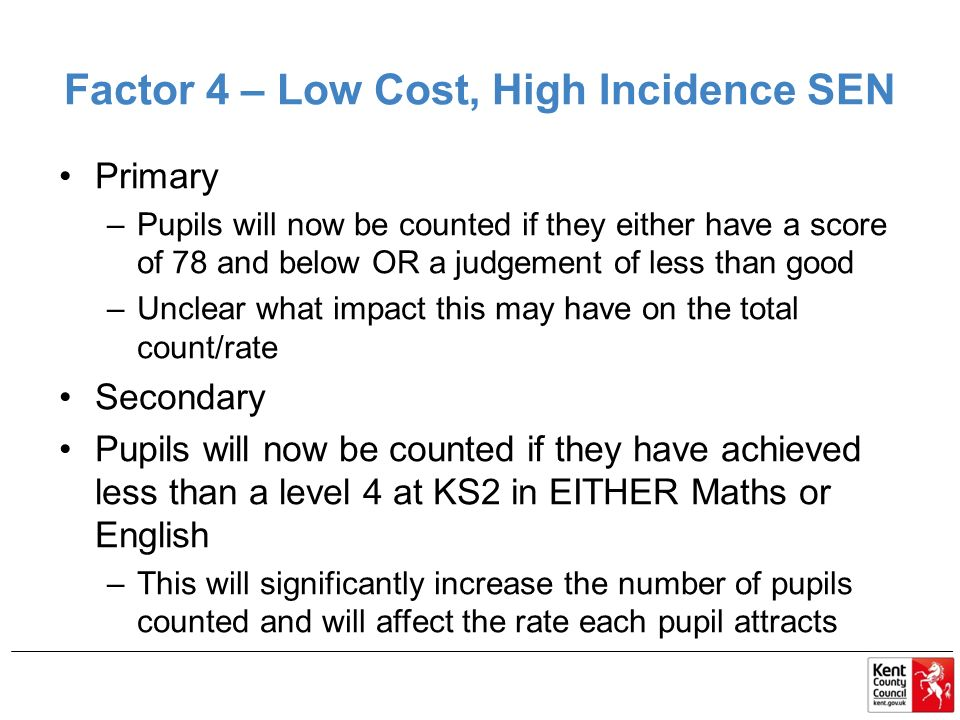 Factor 4 – Low Cost, High Incidence SEN Primary –Pupils will now be counted if they either have a score of 78 and below OR a judgement of less than good –Unclear what impact this may have on the total count/rate Secondary Pupils will now be counted if they have achieved less than a level 4 at KS2 in EITHER Maths or English –This will significantly increase the number of pupils counted and will affect the rate each pupil attracts