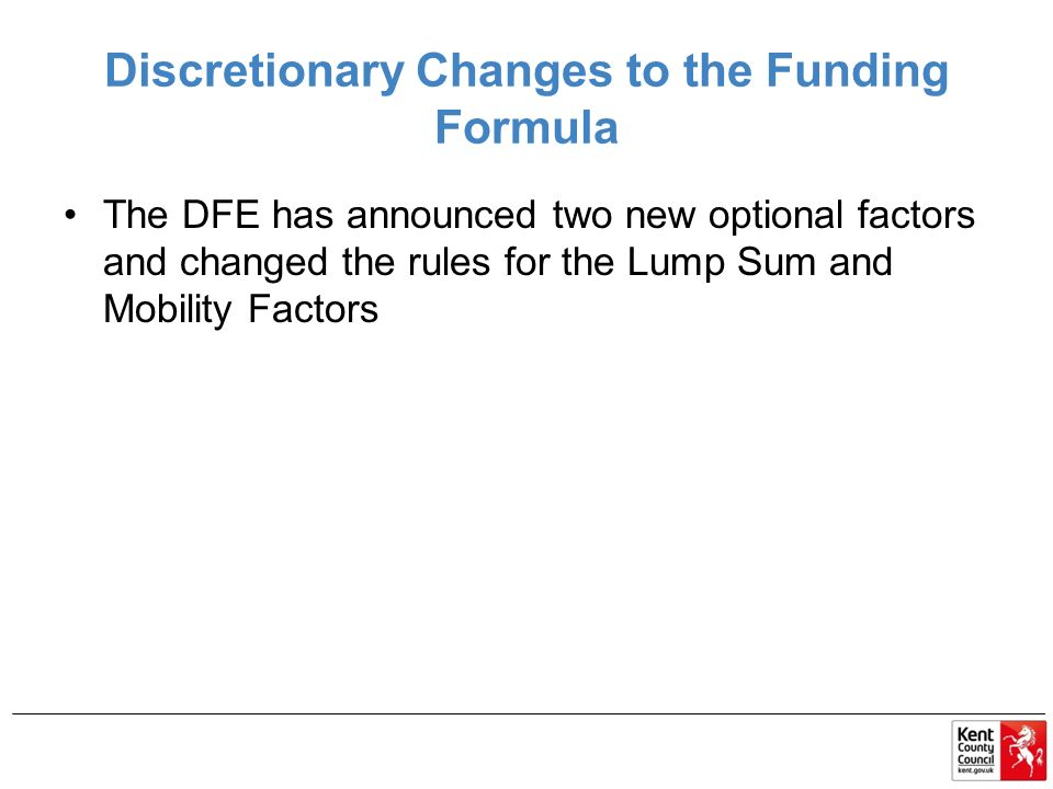 Discretionary Changes to the Funding Formula The DFE has announced two new optional factors and changed the rules for the Lump Sum and Mobility Factors