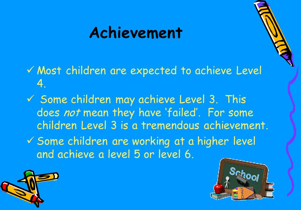 Achievement Most children are expected to achieve Level 4.