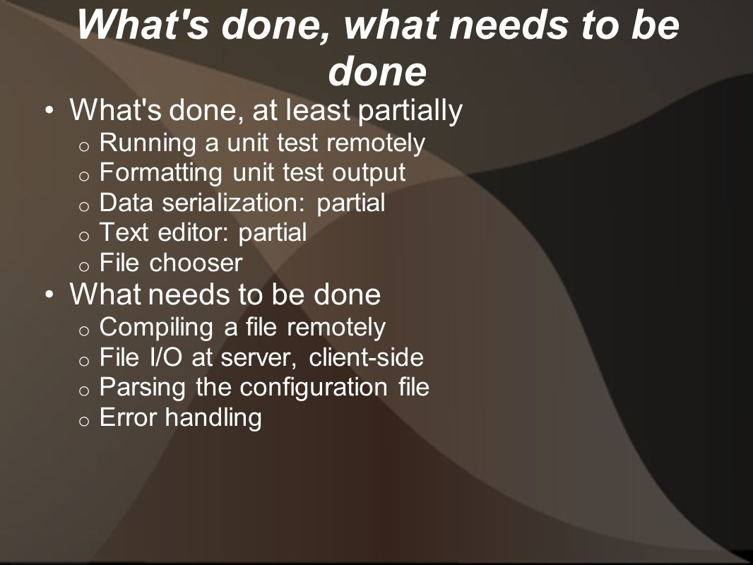 What s done, what needs to be done What s done, at least partially o Running a unit test remotely o Formatting unit test output o Data serialization: partial o Text editor: partial o File chooser What needs to be done o Compiling a file remotely o File I/O at server, client-side o Parsing the configuration file o Error handling