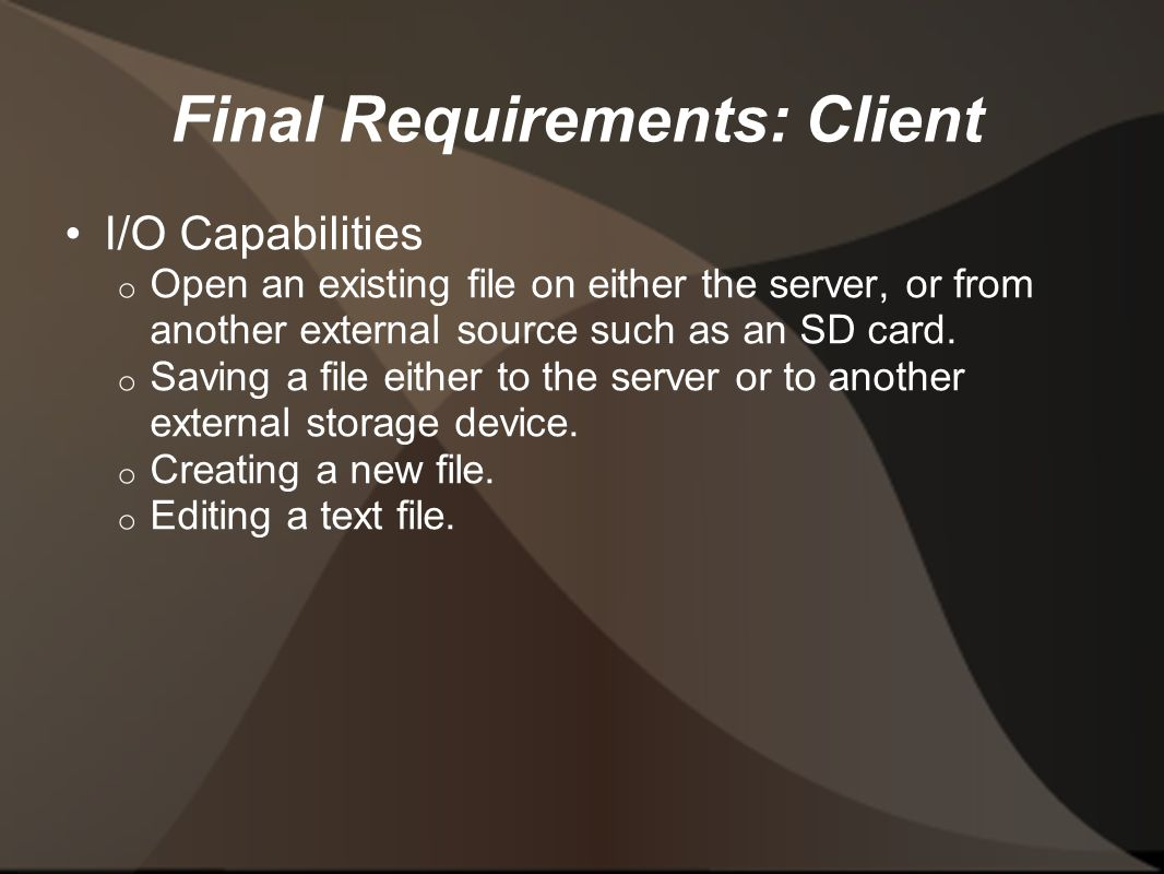 Final Requirements: Client I/O Capabilities o Open an existing file on either the server, or from another external source such as an SD card.