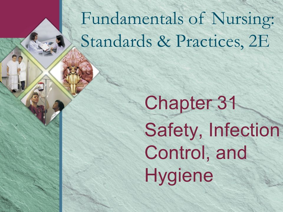 Chapter 31 Safety, Infection Control, and Hygiene Fundamentals of Nursing: Standards & Practices, 2E