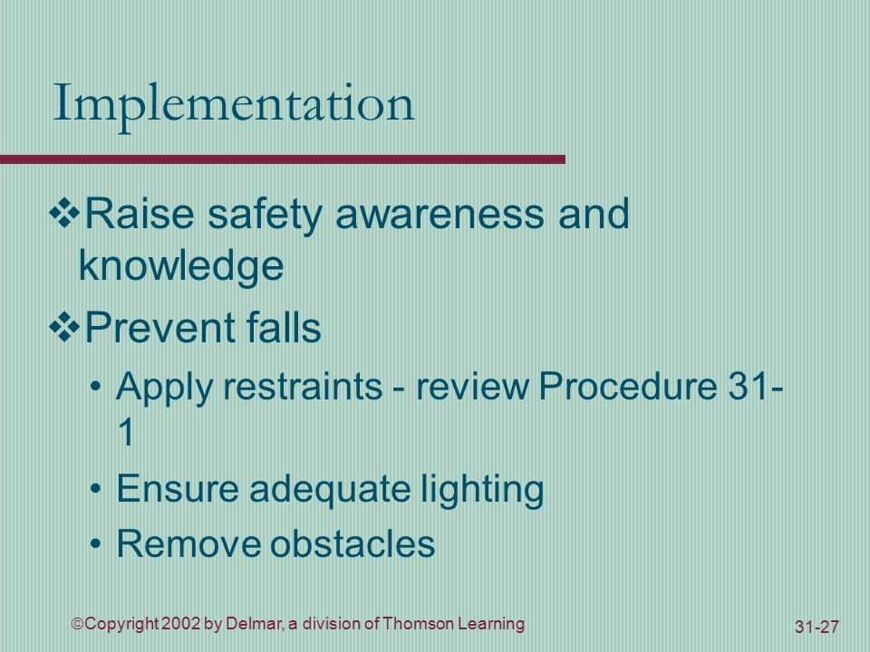  Copyright 2002 by Delmar, a division of Thomson Learning Implementation  Raise safety awareness and knowledge  Prevent falls Apply restraints - review Procedure Ensure adequate lighting Remove obstacles