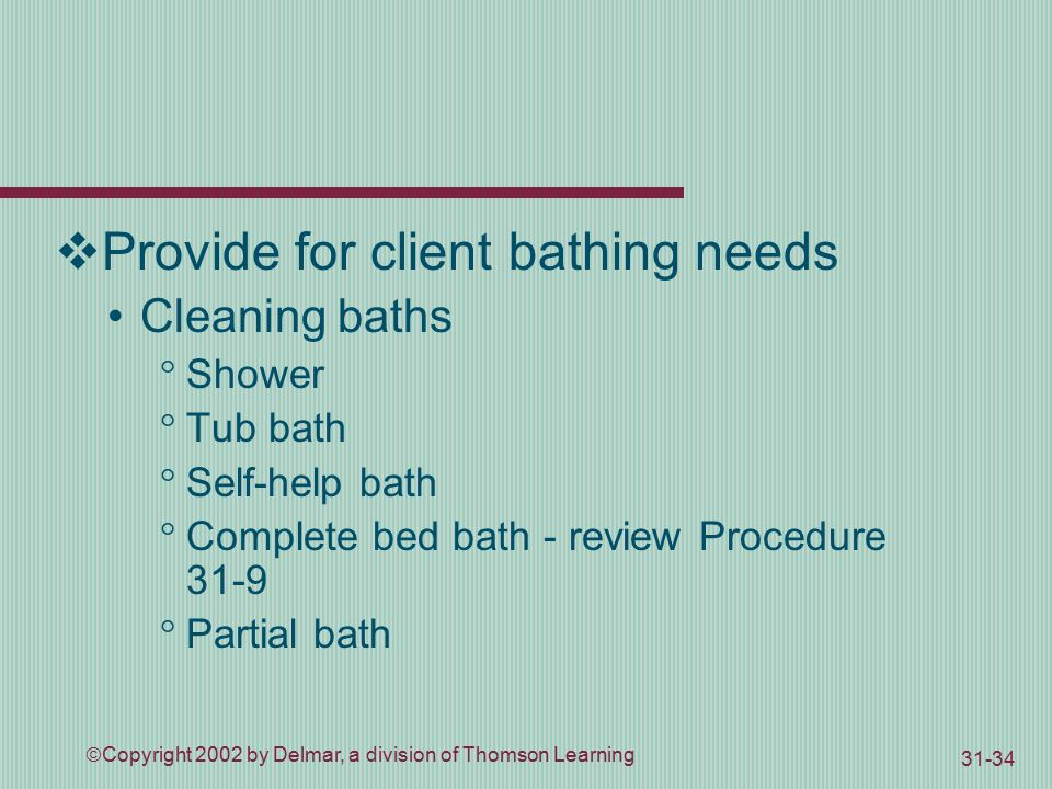  Copyright 2002 by Delmar, a division of Thomson Learning  Provide for client bathing needs Cleaning baths  Shower  Tub bath  Self-help bath  Complete bed bath - review Procedure 31-9  Partial bath