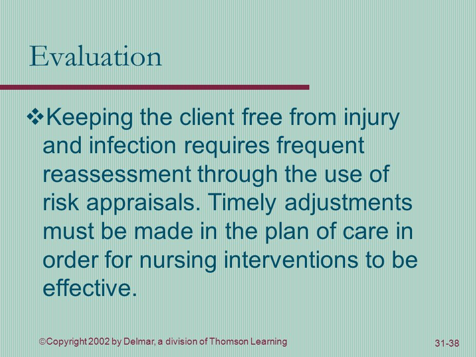  Copyright 2002 by Delmar, a division of Thomson Learning Evaluation  Keeping the client free from injury and infection requires frequent reassessment through the use of risk appraisals.