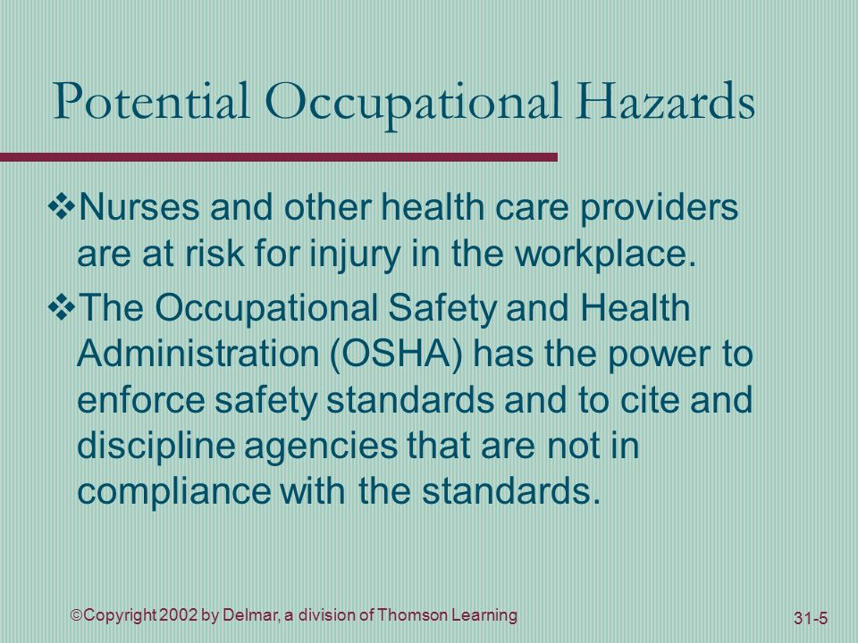  Copyright 2002 by Delmar, a division of Thomson Learning 31-5 Potential Occupational Hazards  Nurses and other health care providers are at risk for injury in the workplace.