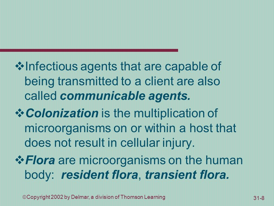  Copyright 2002 by Delmar, a division of Thomson Learning 31-8  Infectious agents that are capable of being transmitted to a client are also called communicable agents.