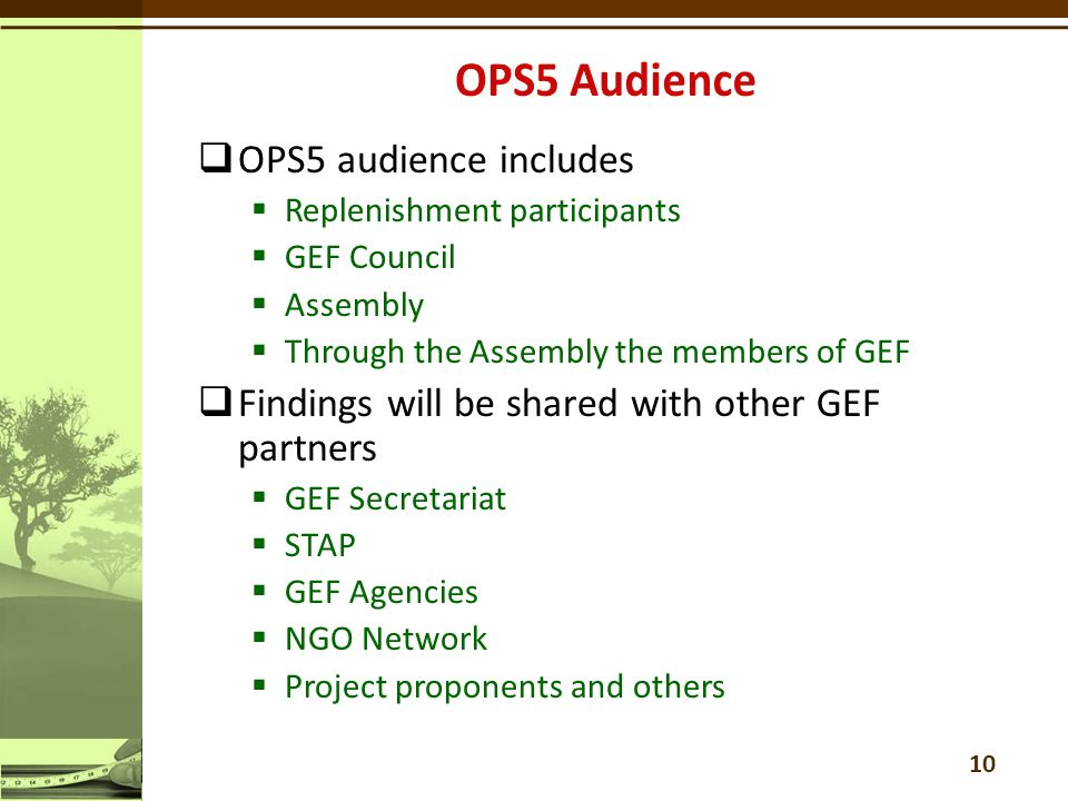  OPS5 audience includes  Replenishment participants  GEF Council  Assembly  Through the Assembly the members of GEF  Findings will be shared with other GEF partners  GEF Secretariat  STAP  GEF Agencies  NGO Network  Project proponents and others 10