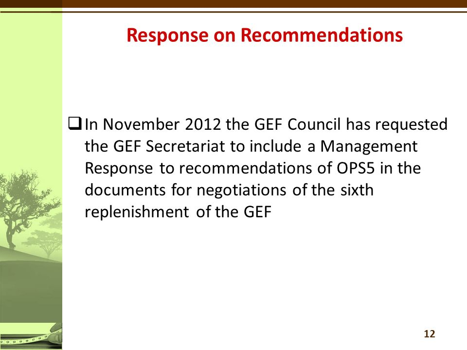  In November 2012 the GEF Council has requested the GEF Secretariat to include a Management Response to recommendations of OPS5 in the documents for negotiations of the sixth replenishment of the GEF 12