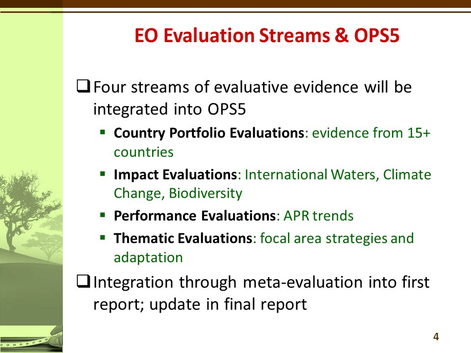  Four streams of evaluative evidence will be integrated into OPS5  Country Portfolio Evaluations: evidence from 15+ countries  Impact Evaluations: International Waters, Climate Change, Biodiversity  Performance Evaluations: APR trends  Thematic Evaluations: focal area strategies and adaptation  Integration through meta-evaluation into first report; update in final report 4