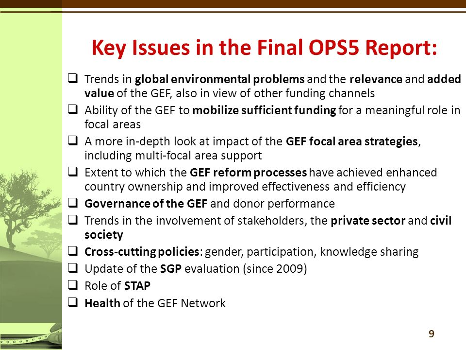  Trends in global environmental problems and the relevance and added value of the GEF, also in view of other funding channels  Ability of the GEF to mobilize sufficient funding for a meaningful role in focal areas  A more in-depth look at impact of the GEF focal area strategies, including multi-focal area support  Extent to which the GEF reform processes have achieved enhanced country ownership and improved effectiveness and efficiency  Governance of the GEF and donor performance  Trends in the involvement of stakeholders, the private sector and civil society  Cross-cutting policies: gender, participation, knowledge sharing  Update of the SGP evaluation (since 2009)  Role of STAP  Health of the GEF Network 9