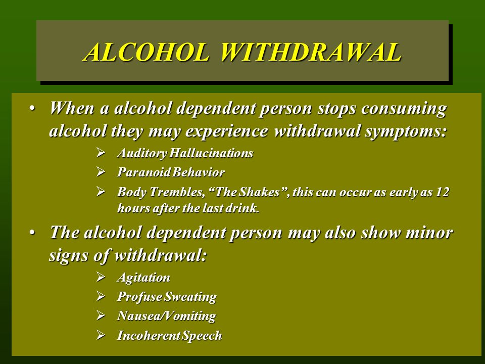 ALCOHOL WITHDRAWAL When a alcohol dependent person stops consuming alcohol they may experience withdrawal symptoms:When a alcohol dependent person stops consuming alcohol they may experience withdrawal symptoms:  Auditory Hallucinations  Paranoid Behavior  Body Trembles, The Shakes , this can occur as early as 12 hours after the last drink.